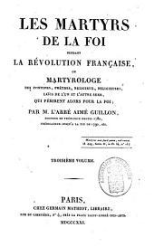 Les Martyrs de la foi pendant la Révolution française, ou, Martyrologe des Pontifes, Prêtres, Religieux, Religieuses, Laics de l'un et l'autre sexe, qui périrent alors pour la foi: Volume3