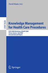 Knowledge Management for Health Care Procedures: ECAI 2008 Workshop K4HelP 2008, Patras, Greece, July 21, 2008, Revised Selected Papers