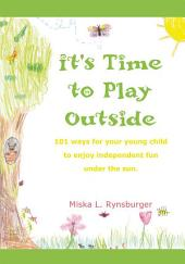 It's Time to Play Outside: 101 ways for your young child to enjoy independent fun under the sun.