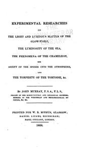 Experimental Researches on the Light and Luminous Matter of the Glow-worm, the Luminosity of the Sea, the Phenomena of the Chameleon, the Ascent of the Spider Into the Atmosphere and the Torpidity of the Tortoise, Etc