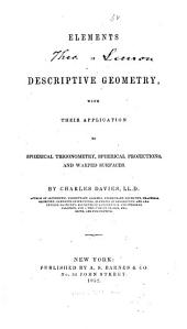 Elements of Descriptive Geometry: With Their Application to Spherical Trigonometry, Spherical Projections, and Warped Surfaces