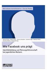 Wie Facebook uns prägt. Identitätsbildung und Meinungsführerschaft bei jugendlichen Nutzern