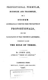 Proportional formulae, bi-complex and tri-complex, or A system, algebraically derived from the nature of proportionals, for the facilitation of that process in arithmetic commonly called the rule of three