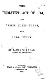 The Insolvent Act of 1864: With Tariff, Notes, Forms and a Full Index