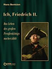 Ich, Friedrich II.: Das Leben des großen Preußenkönigs nacherzählt