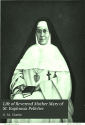 Life of Reverend Mother Mary of St. Euphrasia Pelletier: First Superior General of the Congregation of Our Lady of Charity of the Good Shepherd of Angers