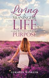 Living A Meaningful Life Without Purpose Book PDF