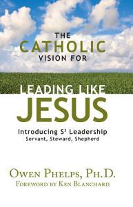 The Catholic Vision for Leading Like Jesus Book