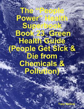The    People Power    Health Superbook  Book 23  Green Health Guide  People Get Sick   Die from Chemicals   Pollution  PDF