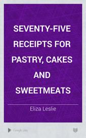Seventy-five Receipts for Pastry, Cakes and Sweetmeats
