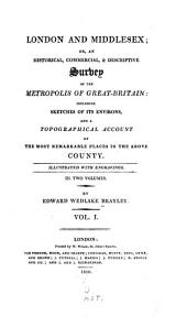 London and Middlesex: Or, An Historical, Commercial, & Descriptive Survey of the Metropolis of Great-Britain: Including Sketches of Its Environs, and a Topographical Account of the Most Remarkable Places in the Above County, Volume 1