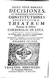 Sacrae rotae Romanae Decisiones et summorum pontificum constitutiones recentissimae, theatrum veritatis et justitiae Cardinalis de Luca ejusque tractatus de officiis venal. et statut. successionibus amplectentes, confirmantes, et laudantes: Volume 1