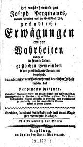 Des ... Joseph Pergmayrs gründliche Erwägungen ewiger Wahrheiten, welche er ... geistlichen Gemeinden in den gewöhnlichen Exercitien beygebracht, ... mit einem Vorbericht ... begleitet hat Ferdinand Reisner. 6. durchaus verb. und mit einem Register verm. Aufl