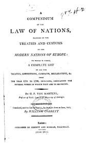 A Compendium of the Law of Nations,: Founded on the Treaties and Customs of the Modern Nations of Europe : to which is Added, a Complete List of All the Treaties, Conventions, Compacts, Declarations, &c. from the Year 1731 to 1788, Inclusive, Indicating the Several Works in which They are to be Found