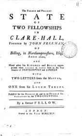 The Former and Present State of Two Fellowships in Clare-Hall,: Founded by John Freeman, of Billing, in Northamptonshire, Esq; Anno 1622, and Next After His Kindred and Blood Appropriated when Vacant to Those Born in the Two Counties of Northampton and Lincoln. With Two Letters from the Master, and One from His Locum Tenens. Publish'd for the Benefit Of, and in an Humble Application To, the Two Counties, Volume 11