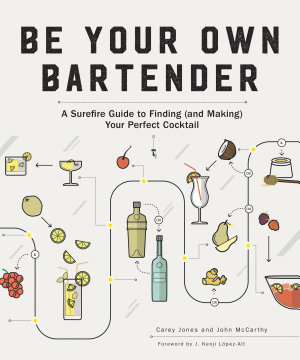 Be Your Own Bartender  A Surefire Guide to Finding  and Making  Your Perfect Cocktail