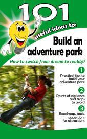 "101 useful ideas to... Build an adventure park: The ""big picture"" to build and operate an adventure park"