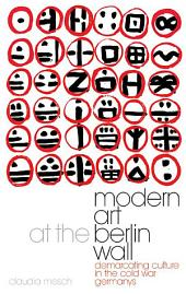 Modern Art at the Berlin Wall: Demarcating Culture in the Cold War Germanys