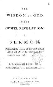 The Wisdom of God in the Gospel Revelation: A Sermon, Preached at the Opening of the General Assembly of the Church of Scotland, in May 1758. By Dr. William Leechman, ...