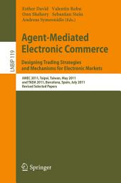 Agent-Mediated Electronic Commerce. Designing Trading Strategies and Mechanisms for Electronic Markets: AMEC 2011, Taipei, Taiwan, May 2, 2011, and TADA 2011, Barcelona, Spain, July 17, 2011, Revised Selected Papers