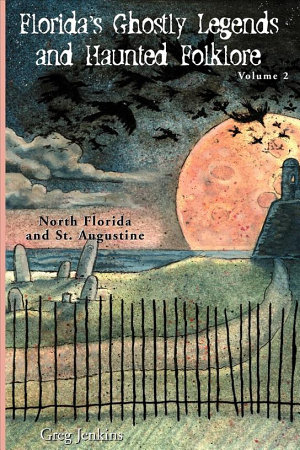 Florida s Ghostly Legends and Haunted Folklore  North Florida and St  Augustine