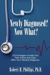 Newly Diagnosed? Now What?: 153 Strategies to Help You Take Action and Cope After Your Medical Diagnosis