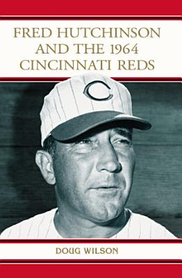 Fred Hutchinson and the 1964 Cincinnati Reds PDF