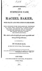 The Surprising Case of Rachel Baker, who Prays and Preaches in Her Sleep: With Specimens of Her Extraordinary Performances Taken Down Accurately in Short Hand at the Time; and Showing the Unparalleled Powers She Possesses to Pray, Exhort, and Answer Questions, During Her Unconscious State. The Whole Authenticated by the Most Respectable Testimony of Living Witnesses
