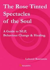 The Rose Tinted Spectacles of the Soul: A Guide to NLP, Behaviour Change & Healing