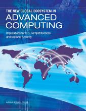 The New Global Ecosystem in Advanced Computing: Implications for U.S. Competitiveness and National Security