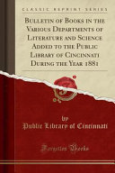 Bulletin of Books in the Various Departments of Literature and Science Added to the Public Library of Cincinnati During the Year 1881  Classic Reprint  PDF