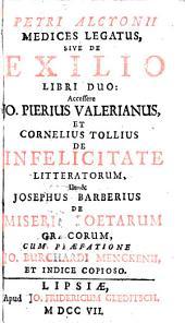 Petri Alcyonii Medices legatus; sive, De exilio...Accessere Jo. Pierius Valerianus et Cornelius Tollius De infelicitate litteratorum, ut & Josephus Barberius De miseria poetarum graecorum ...