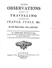 Some observations made in travelling through France, Italy, &c: in the years 1720, 1721, and 1722, Volume 1