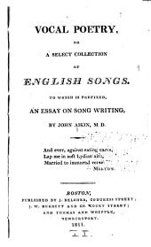 Vocal Poetry: Or, A Select Collection of English Songs. To which is Prefixed, An Essay on Song Writing