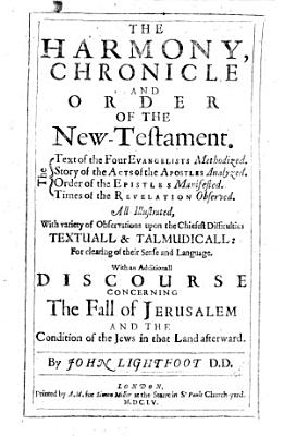 The Harmony  Chronicles  and Order of the New Testament      With an Additionall Discourse Concerning the Fall of Jerusalem and the Condition of the Jews in that Land Afterward