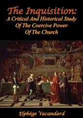 The Inquisition: A Critical And Historical Study Of The Coercive Power Of The Church [2nd Ed.]