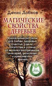 Магические свойства деревьев. Уникальные ритуалы для любви, здоровья, богатства и успеха от великих экстрасенсов, знахарей
