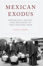 Mexican Exodus: Emigrants, Exiles, and Refugees of the Cristero War