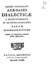 Jacobi Facciolati Acroases dialecticæ 1.de enthymemate 4.de inexplicabilibus habitæ in gymnasio Patavino ..