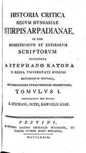 Historia Critica Regum Hungariae ...: Ex Fide Domesticorum Et Exterorum Scriptorum Concinnata. Stirpis Arpadianae ; T. 1, Complectens Res Gestas S. Stephani, Petri, Samuelis Abae, Volume 1