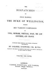 The Dispatches of Field Marshal the Duke of Wellington, K.G. During His Various Campaigns in India, Denmark, Portugal, Spain, the Low Countries, and France: Volume 5