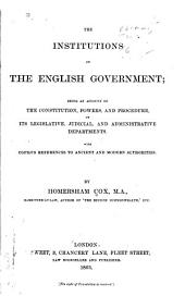 The Institutions of the English Government: Being an Account of the Constitution, Powers, and Procedure, of Its Legislative, Judicial, and Administrative Departments, with Copious References to Ancient and Modern Authorities