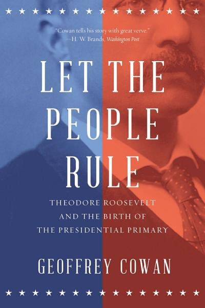 Download Let the People Rule  Theodore Roosevelt and the Birth of the Presidential Primary Book