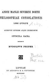 Anicii Manlii Severini Boetii Philosophiae Consolationis: Libri Qvinqve. ¬Accedvnt ¬eivsdem ¬Atqve ¬Incertorvm Opuscula Sacra