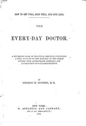 How to Get Well, Keep Well, and Live Long: The Every-day Doctor. A Household Book of Practical Medicine, Containing a Full Account of the Diseases of the Human System, with Appropriate Remedies and a Collection of Valuable Receipts