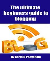 The ultimate beginners guide to blogging