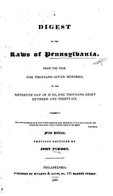 A Digest of the Laws of Pennsylvania  From the year one thousand seven hundred  to the sixteenth day of June  one thousand eight hundred and thirty six     Fifth edition  etc   The editor s preface signed  G  M  S   i e  G  M  Stroud