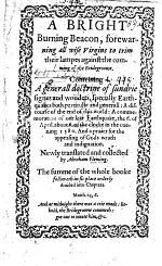 A Bright Burning Beacon, forewarning all wise Virgins to trim their lampes against the comming of the Bridegroome. Conteining a generall doctrine of sundrie signes and wonders, specially Earthquakes ... A discourse of the end of this world: A commemoration of our late Earthquake ... 1580 ... Newly translated and collected by A. F. B.L.