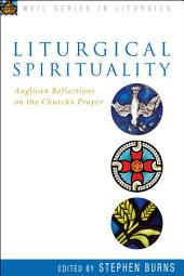 Liturgical Spirituality: Anglican Reflections on the Church's Prayer