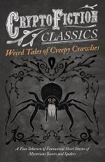 Weird Tales of Creepy Crawlies - A Fine Selection of Fantastical Short Stories of Mysterious Insects and Spiders (Cryptofiction Classics - Weird Tales of Strange Creatures)